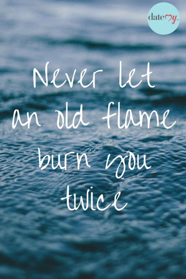 Dating sayings never let an old flame burn you