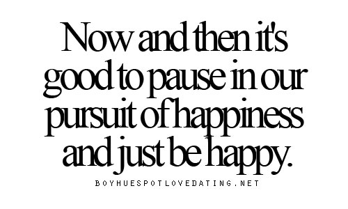 Dating sayings now and then it's good to pause in our pursuit of happiness and