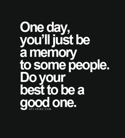 Day Quotes one day you'll just be a memory to some people do your best to be a good