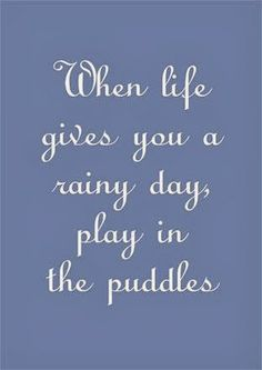 Day Quotes when life gives you a rainy day play in the puddles