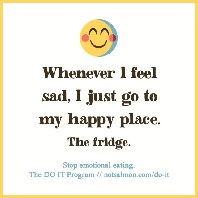 Diet sayings whenever i feel sad i just go to my happy place the fridge
