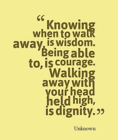Dignity Quotes knowing when to walk away is wisdom being able to is courage