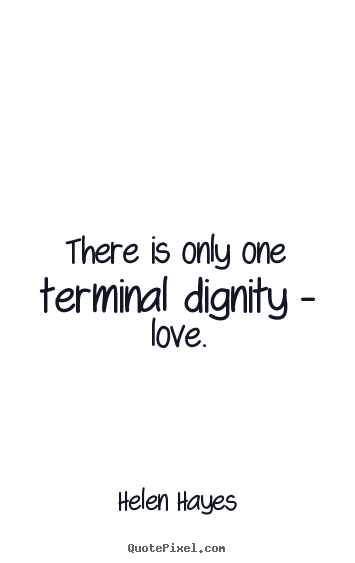Dignity Quotes there is onl one terminal dignit love