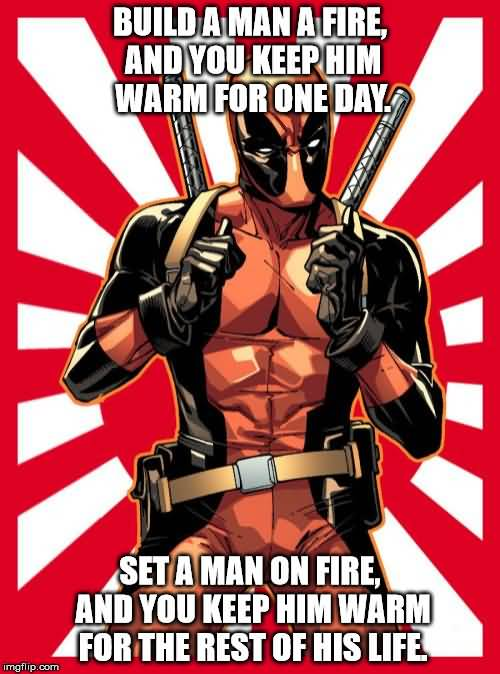 Funny Deadpool Meme Build A Man A Fire, And You Keep Him Warm