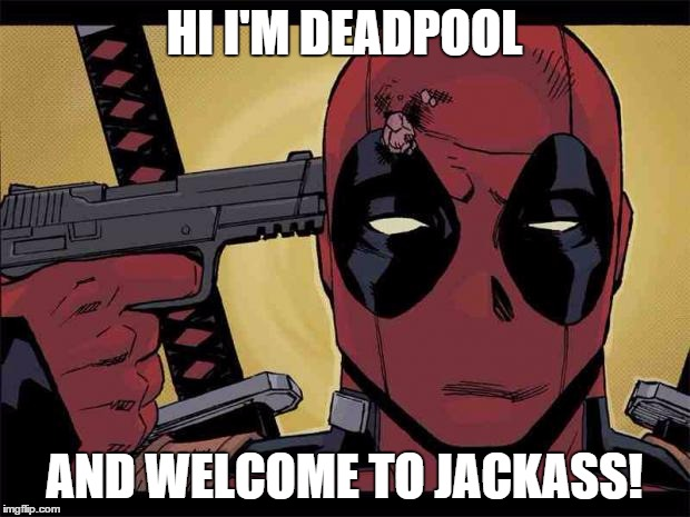 Funny Deadpool Memes Hi I'm Deadpool And Welcome To Jackass