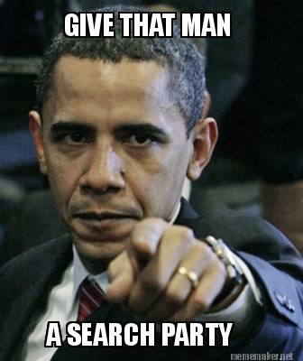 Funny Party Meme give that man a search party