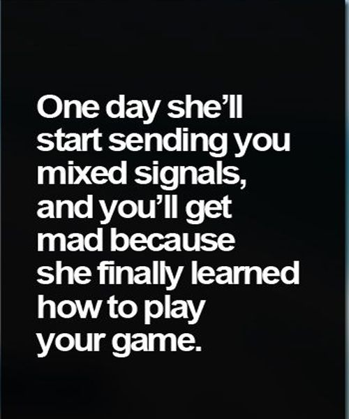 Games Quotes one day she'll start sending you mixed signals and you'll get mad because she finally learned how to play your game
