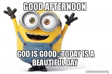Good afternoon god is good today Good Afternoon Memes