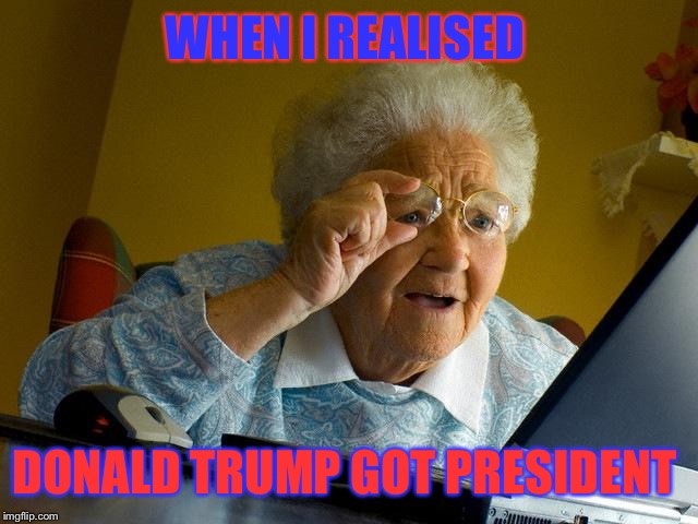 Grandma Internet Memes When I Realised Donald Trump Got President