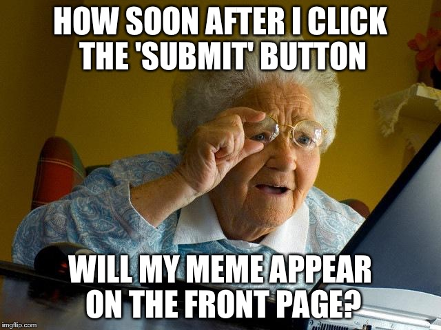 How Soon After I Click The Submit Button Grandma Memes