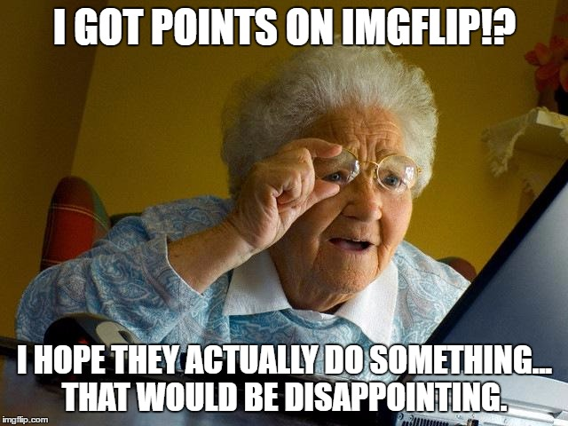 I Got Points On Imgflip! I Hope They Actually Do Something Grandma Memes