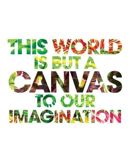 Imagination sayings this world is but a canvas to our imagination