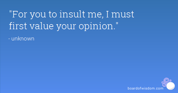 Intelligence Quotes for you to insult me i must first value your opinion.