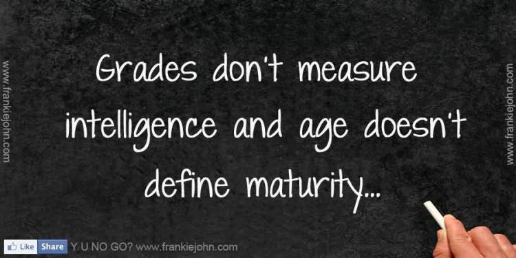 Intelligence Quotes grades don't measure intelligence and age doesn't define maturity