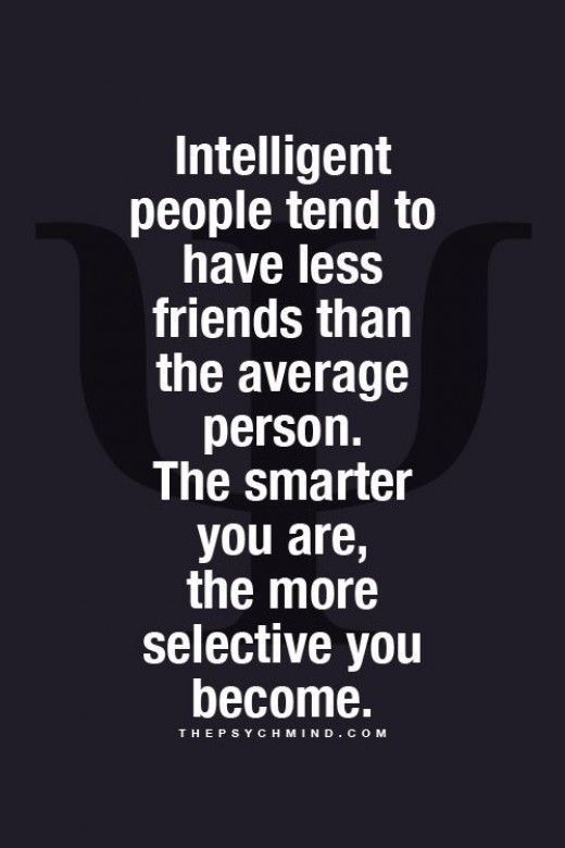 Intelligence Quotes intelligent people tend to have less friends than the average person the smarter you are the more