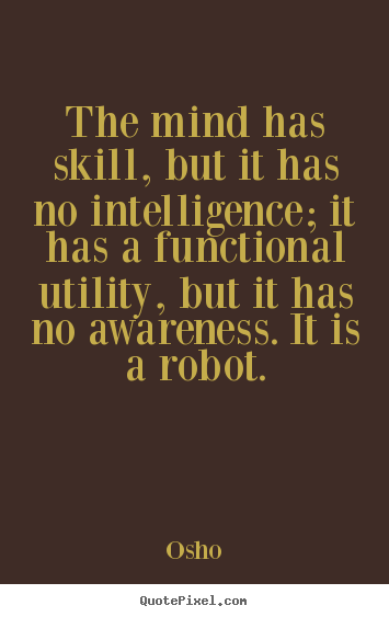 Intelligence Quotes the mind has skill but it has no intelligence