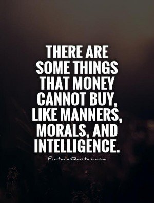 Intelligence Quotes there are some things that money cannot buy like manners