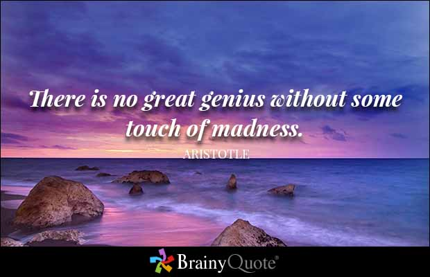 Intelligence Quotes there is no great genius without some touch of madness