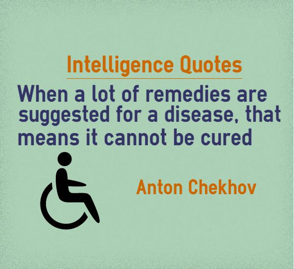Intelligence Quotes when a lot of remedies are suggested for a disease that means it cannot be cured