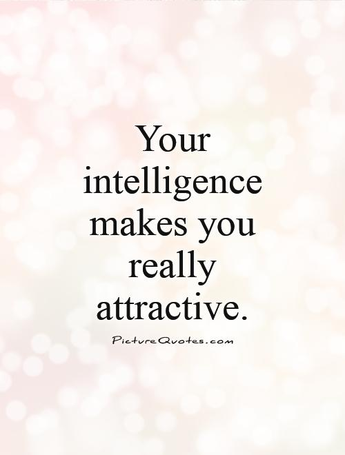 Intelligence Quotes your intelligence makes you really attractive