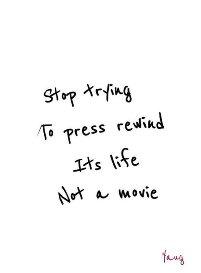 Interesting Quotes stop trying to press rewind its life not a movie