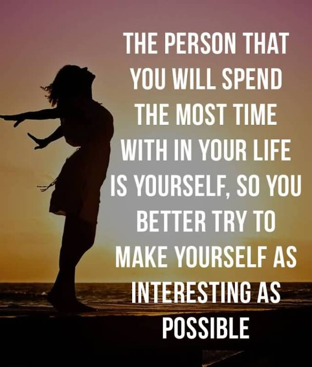 Interesting Quotes the person that you will spend the most time with in your life is yourself