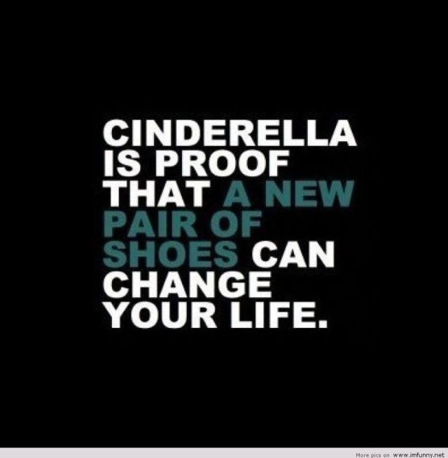 Interesting sayings Cinderella is proof that a new pair of shoes can change your life