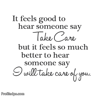 Interesting sayings it feels good to hear someone say take care but it feels so much better to hear someone say i will take care of you