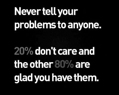 Interesting sayings never tell you problems to anyone 20 don't care and the other 80 are glad you have them