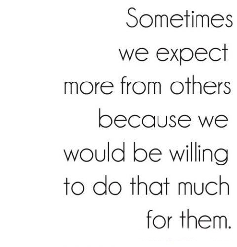 Interesting sayings sometimes we expect more others because we would be willing to do that much for them