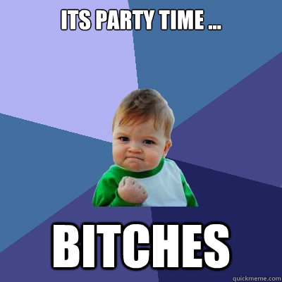 Its party time bitches Party Memes