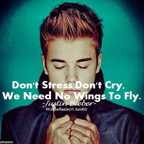 Justin Bieber Quotes Don't stress don't cry we need no wings to fly