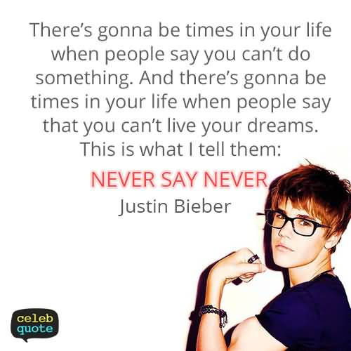 Justin Bieber Quotes there gonna be times in your life when people say you