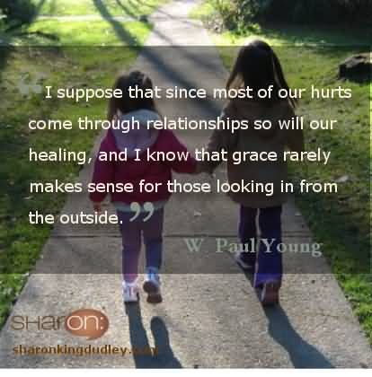 Misconception Quotes i suppose that since most of our hurt come through relationships so will our healing