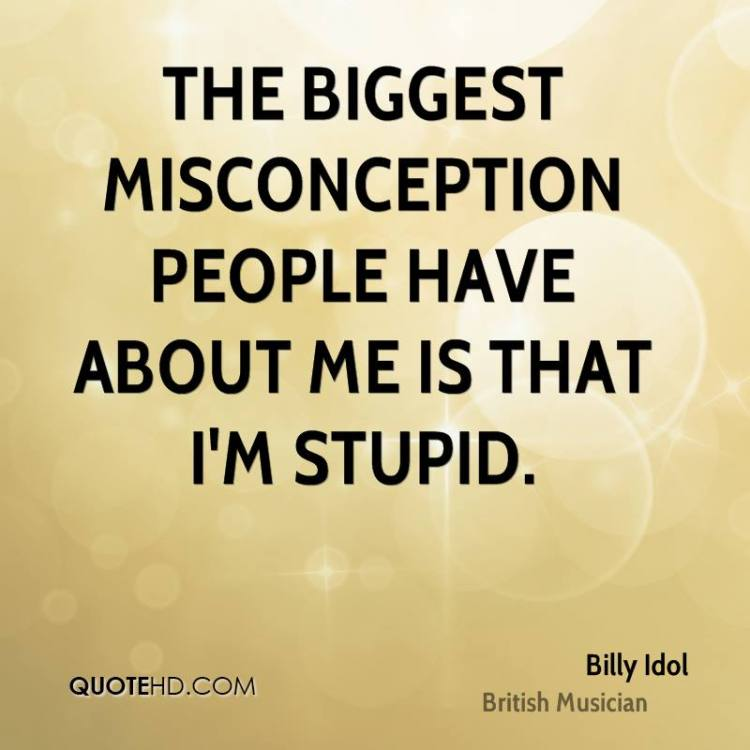 Misconception Quotes the biggest misconception people have about me is that i'm stupid