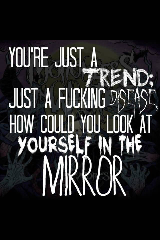 Misconception Quotes you're just a trend just a fucking disease how could you look at you