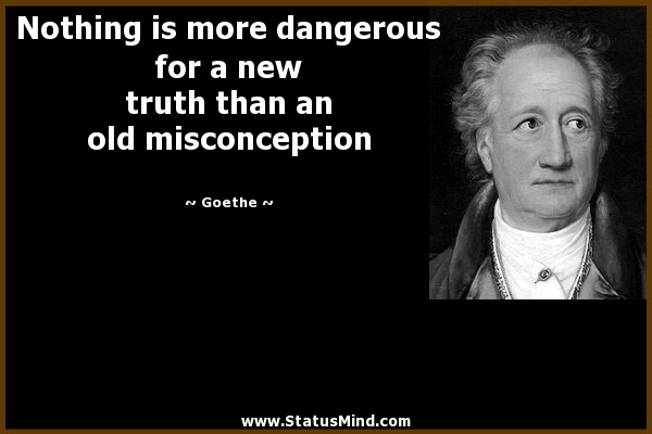 Misconception Sayings nothing is more dangerous for a new truth than an