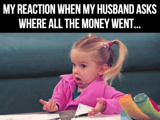 My reaction when my husband asks where all the money went Money Meme