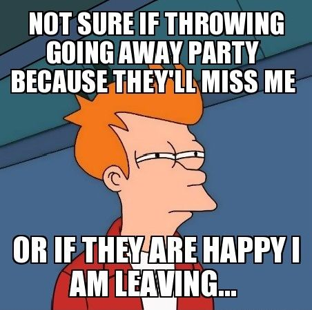 Not sure if throwing going away party because they'll miss me Party Meme