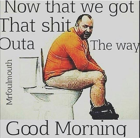 Now that we got that shit outa the way good morning Good ...