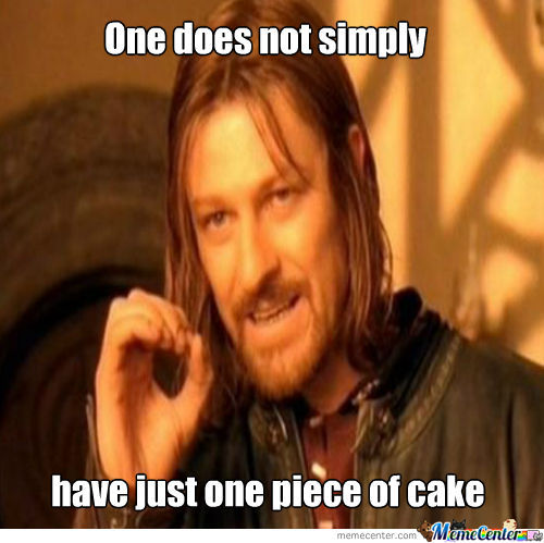 One does not simply have just one piece of cake Memes