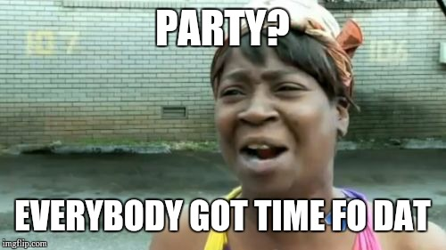 Party everybody got time fo dat Party Meme