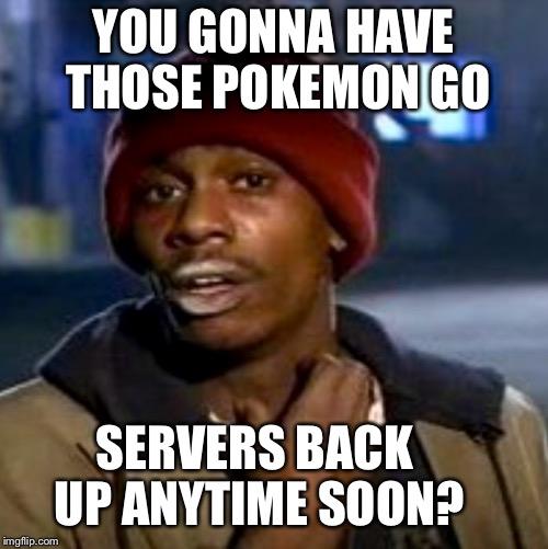 Pokemon Go Memes You Gonna Have Those Pokemon Go Serves Back Up Anything Soon