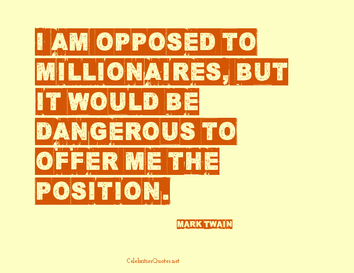 Position Quotes i am opposed to millionaires but it would be dangerous to