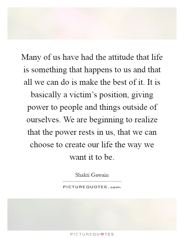 Position Sayings many of us have had the attitude that life is something