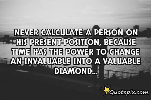 Position Sayings never calculate a person on his present