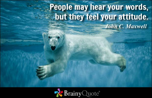 Position Sayings people may hear your words but they feel your attitude