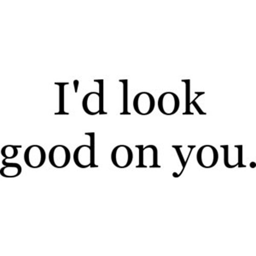 Sex sayings i d look good on you