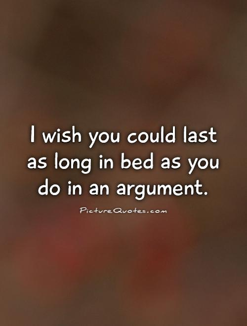Sex sayings i wish you could last as long in bed as you do in an argument