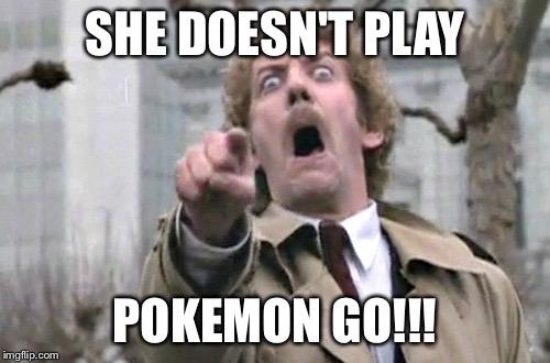 She Doesn't Play Pokemon Go!!! Pokemon Go Memes